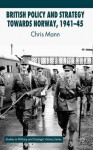 British Policy and Strategy towards Norway, 1941-45 (Studies in Military and Strategic History) - C. Mann