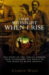 Dark Midnight When I Rise: The Story of the Jubilee Singers, Who Introduced the World to the Music of Black America - Andrew Ward