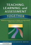 Teaching, Learning & Assessment Together: Reflective Assessments for Middle & High School Mathematics & Science - Arthur K. Ellis, David W. Denton