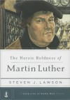 The Heroic Boldness of Martin Luther - Steven J. Lawson