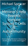 Meniere's Help Reports - Immune System T-Cells & Autoimmunity: Overcoming Meniere's Disease by dealing with causes and triggers (The Meniere's Help Reports Book 8) - Michael Spencer