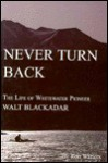 Never Turn Back: The Life of Whitewater Pioneer Walt Blackader - Ron Watters