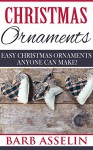 Christmas Ornaments: Easy Christmas Ornaments Anyone Can Make! - Barb Asselin