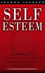 Self-Esteem: Jumpstart your Life by improving your: Confidence, Courage, Communication, and Social Skills - Joanna Jackson