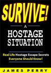 The Prepper's Guide to Surviving a Hostage Situation: Real Life Hostage Escape Secrets Everyone Should Know! - James Perry