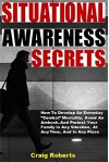 "Situational Awareness Secrets: How To Develop An Everyday ""Combat"" Mentality, Avoid An Ambush, And Protect Your Family In Any Situation, At Any Time, And In Any Place - Craig Roberts"