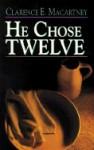 He Chose Twelve - Clarence E. Macartney