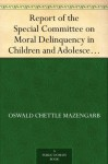 Report of the Special Committee on Moral Delinquency in Children and Adolescents The Mazengarb Report (1954) - Oswald Chettle Mazengarb, et al.