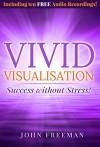 Vivid Visualisation: Success without Stress! - John Freeman