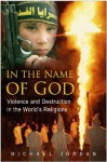 In the Name of God: Violence and Destruction in the World's Religions - Michael Jordan