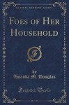 Foes of Her Household (Classic Reprint) - Amanda M. Douglas