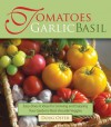 Tomatoes Garlic Basil: The Simple Pleasures of Growing and Cooking Your Garden's Most Versatile Veggies - Doug Oster