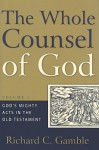 Whole Counsel of God, Volume 1: God's Mighty Acts in the Old Testament - Richard C. Gamble