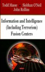 Information and Intelligence (Including Terrorism) Fusion Centers - Todd Masse, John Rollins