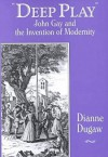 Deep Play: John Gay and the Invention of Modernity - Dianne Dugaw, John Marks