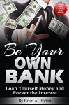 Be Your Own Bank: Loan Yourself Money and Pocket the Interest: (How You Can Get Stuff FREE!) - Brian Horton