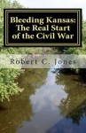 Bleeding Kansas: The Real Start of the Civil War - Robert C. Jones