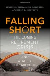 Falling Short: The Coming Retirement Crisis and What to Do About It - Charles D. Ellis, Alicia H. Munnell, Andrew D. Eschtruth