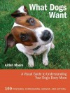 What Dogs Want: A Visual Guide to Understanding Your Dog's Every Move - Arden Moore
