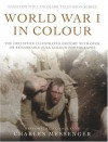 World War I in Colour: The definitive illustrated history with over 200 remarkable full colour photographs - Charles Messenger