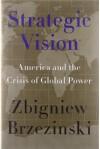 Strategic Vision: America and the Crisis of Global Power by Zbigniew Brzezinski (2012-01-24) - Zbigniew Brzezinski