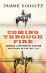 Coming Through Fire: George Armstrong Custer and Chief Black Kettle - Duane Schultz