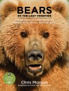 Bears of the Last Frontier: The Adventure of a Lifetime among Alaska's Black, Grizzly, and Polar Bears - Chris Morgan