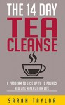 Tea Cleanse: 14 Day Tea Cleanse Plan: Program To Lose Up To 10 Pounds And Live A Healthier Life (Tea Cleanse Reset, Weight Loss, Detox, Tea Cleanse Diet) - Sarah Taylor, 93 Publishing, Cleansing, Green Tea