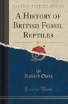 A History of British Fossil Reptiles, Vol. 1 (Classic Reprint) - Richard Owen