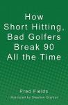 How Short Hitting, Bad Golfers Break 90 All the Time - Fred Fields, Stephen Stanton