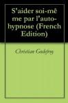 S'aider soi-même par l'auto-hypnose (French Edition) - Christian Godefroy, Le Monde Meilleur