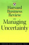 Harvard Business Review on Managing Uncertainty (Harvard Business Review Paperback Series) - Harvard Business School Press, Harvard Business School Press