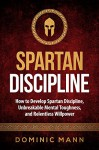 Self-Discipline: How to Develop Spartan Discipline, Unbreakable Mental Toughness, and Relentless Willpower (Spartan Self-Control, Self-Confidence, and Self-Awareness) - Dominic Mann