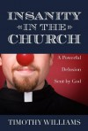 Insanity in the Church: The Powerful Delusion Sent by God - Timothy Williams