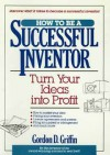 How to Be a Successful Inventor: Turn Your Ideas Into Profit - Gordon Griffin