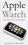 Apple Watch: Apple Watch Guide, Tips and Tricks (Apple Geek Book 1) - Nicholas Walker