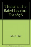Theism: Being the Baird Lecture for 1876 - Robert Flint