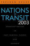 Nations in Transit 2003: Civil Society, Democracy, and Markets in East Central Europe and the Newly Independent States - Freedom House, Amanda Schnetzer, Alexander J. Motyl