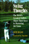 Swing Thoughts: The World's Greatest Golfers Share Their Keys to Mastering the Game - Don Wade
