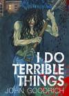 I Do Terrible Things - John Goodrich