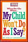What Do I Do When My Child Won't Do as I Say? - Polly Greenberg