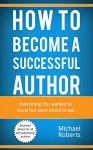 How to become a successful author: Everything you wanted to know but were afraid to ask. - Michael Roberts