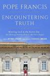 Encountering Truth: Meeting God in the Everyday - Pope Francis, Antonio Spadaro, Federico Lombardi