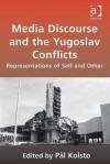 Media Discourse and the Yugoslav Conflicts: Representations of Self and Other. Edited by PL Kolst - Pal Kolst, Pl Kolst