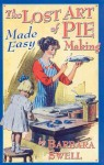The Lost Art of Pie Making Made Easy - Barbara Swell