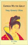 Empress Wu The Great: Tang Dynasty China - X.L. Woo