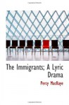 The Immigrants; A Lyric Drama - Percy MacKaye