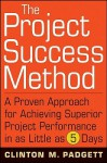 The Project Success Method: A Proven Approach for Achieving Superior Project Performance in as Little as 5 Days - Clinton M. Padgett