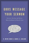 God's Message, Your Sermon: How to Discover, Develop, and Deliver What God Meant by What He Said - H. Wayne House