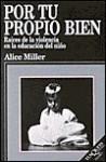 Por tu Propio Bien: Raíces de la violencia en la educación del niño - Alice Miller, Juan Jose Del Solar